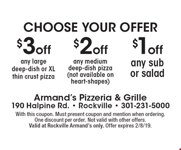 $1 off any sub or salad. $2 off any medium deep-dish pizza (not available on heart-shapes). $3 off any large deep-dish or XL thin crust pizza. With this coupon. Must present coupon and mention when ordering.One discount per order. Not valid with other offers. Valid at Rockville Armand's only. Offer expires 1/25/19.