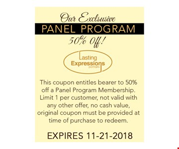 This coupon entitles bearer to 50% off a Panel Program Membership. Limit 1 per customer, not valid with any offer, no cash value, original coupon must be provided at time of purchase to redeem