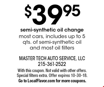 $39.95 semi-synthetic oil change most cars, includes up to 5 qts. of semi-synthetic oil and most oil filters. With this coupon. Not valid with other offers. Special filters extra. Offer expires 10-30-18. Go to LocalFlavor.com for more coupons.