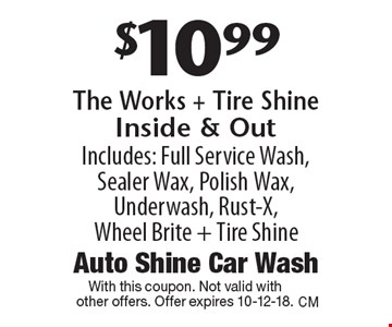 $10.99 The Works + Tire Shine Inside & Out. Includes: Full Service Wash, Sealer Wax, Polish Wax, Underwash, Rust-X, Wheel Brite + Tire Shine. With this coupon. Not valid with other offers. Offer expires 10-12-18.