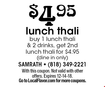$4.95 lunch thali buy 1 lunch thali & 2 drinks, get 2nd lunch thali for $4.95 (dine in only). With this coupon. Not valid with other offers. Expires 12-14-18.Go to LocalFlavor.com for more coupons.