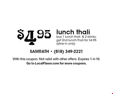 $4.95 lunch thali. Buy 1 lunch thali & 2 drinks, get 2nd lunch thali for $4.95 (dine in only). With this coupon. Not valid with other offers. Expires 1-4-19. Go to LocalFlavor.com for more coupons.