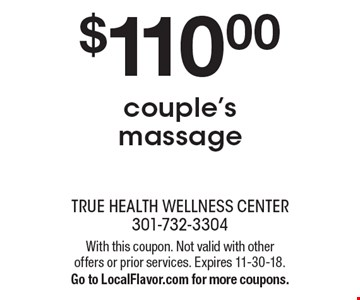 $110.00 couple's massage. With this coupon. Not valid with other offers or prior services. Expires 11-30-18. Go to LocalFlavor.com for more coupons.
