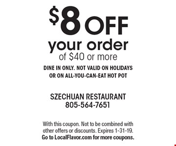 $8 OFF your order of $40 or more. DINE IN ONLY. NOT VALID ON HOLIDAYS OR ON ALL-YOU-CAN-EAT HOT POT. With this coupon. Not to be combined with other offers or discounts. Expires 1-31-19. Go to LocalFlavor.com for more coupons.