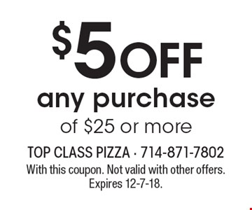 $5 OFF any purchase of $25 or more. With this coupon. Not valid with other offers. Expires 12-7-18.