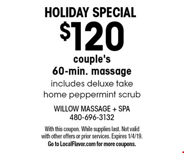 Holiday special $120 couple's 60-min. massage includes deluxe take home peppermint scrub. With this coupon. While supplies last. Not valid with other offers or prior services. Expires 1/4/19. Go to LocalFlavor.com for more coupons.