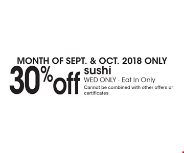 MONTH OF SEPT. & OCT. 2018 ONLY: 30%off sushi. WED ONLY - Eat In Only. Cannot be combined with other offers or certificates.