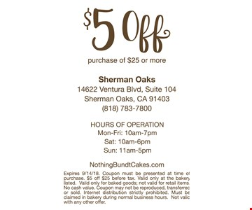 $5 off purchase of $25 or more. Expires 9/14/18. Coupon must be presented at time of purchase. $5 off $25 before tax. Valid only at the bakery listed. Valid only for baked goods; not valid for retail items. No cash value. Coupon may not be reproduced, transferred or sold. Internet distribution strictly prohibited. Must be claimed in bakery during normal business hours. Not valid with any other offer.