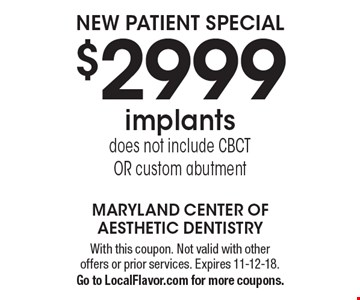 New patient special. $2999 implants. Does not include CBCT or custom abutment. With this coupon. Not valid with other offers or prior services. Expires 11-12-18. Go to LocalFlavor.com for more coupons.