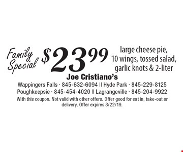 Family Special $23.99 large cheese pie, 10 wings, tossed salad, garlic knots & 2-liter. With this coupon. Not valid with other offers. Offer good for eat in, take-out or delivery. Offer expires 3/22/19.