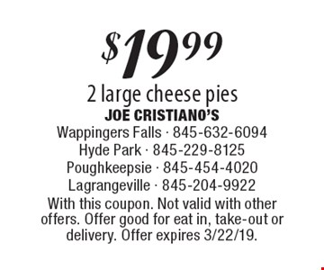 $19.99 2 large cheese pies. With this coupon. Not valid with other offers. Offer good for eat in, take-out or delivery. Offer expires 3/22/19.