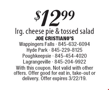 $12.99 lrg. cheese pie & tossed salad. With this coupon. Not valid with other offers. Offer good for eat in, take-out or delivery. Offer expires 3/22/19.