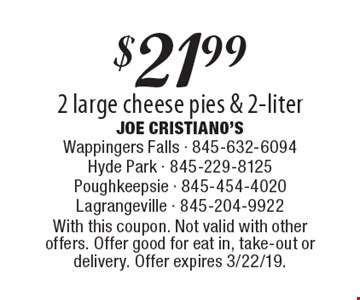 $21.99 2 large cheese pies & 2-liter. With this coupon. Not valid with other offers. Offer good for eat in, take-out or delivery. Offer expires 3/22/19.