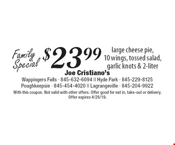 Family Special $23.99 large cheese pie, 10 wings, tossed salad, garlic knots & 2-liter. With this coupon. Not valid with other offers. Offer good for eat in, take-out or delivery. Offer expires 4/26/19.
