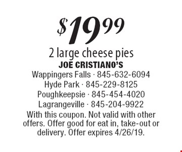 $19.99 2 large cheese pies. With this coupon. Not valid with other offers. Offer good for eat in, take-out or delivery. Offer expires 4/26/19.