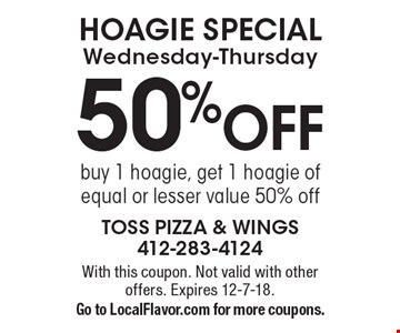 HOAGIE SPECIAL Wednesday-Thursday 50% OFF buy 1 hoagie, get 1 hoagie of equal or lesser value 50% off. With this coupon. Not valid with other offers. Expires 12-7-18. Go to LocalFlavor.com for more coupons.