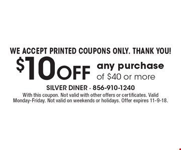 WE ACCEPT PRINTED COUPONS ONLY. THANK YOU! $10 Off any purchase of $40 or more. With this coupon. Not valid with other offers or certificates. Valid Monday-Friday. Not valid on weekends or holidays. Offer expires 11-9-18.