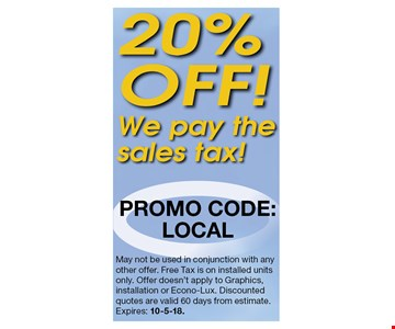 20% OFF. We pay the sales tax. May not be used in conjunction with any other offer. Free Tax is on installed units only. Offer doesn't apply to Graphics, installation or Econo-Lux. Discounted quotes are valid 60 days from estimate.Expires: 10-5-18.