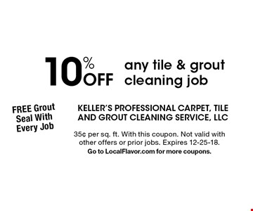 10% Off any tile & grout cleaning job. 35¢ per sq. ft. With this coupon. Not valid with other offers or prior jobs. Expires 12-25-18. Go to LocalFlavor.com for more coupons.