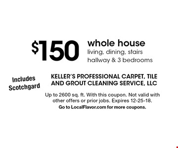 $150 whole house, living, dining, stairs, hallway & 3 bedrooms. Up to 2600 sq. ft. With this coupon. Not valid with other offers or prior jobs. Expires 12-25-18. Go to LocalFlavor.com for more coupons.