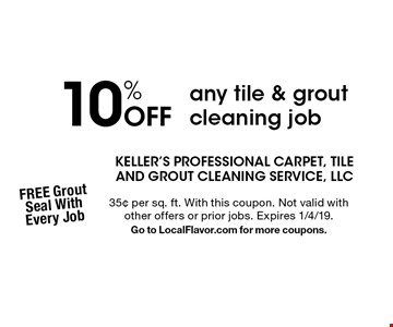 10% Off any tile & grout cleaning job. 35¢ per sq. ft. With this coupon. Not valid with other offers or prior jobs. Expires 1/4/19. Go to LocalFlavor.com for more coupons.