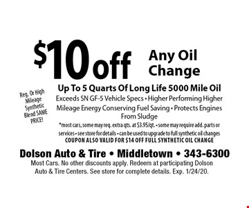 Reg. Or High Mileage Synthetic Blend SAME PRICE! $10 off Any Oil Change. Up To 5 Quarts Of Long Life 5000 Mile Oil. Exceeds SN GF-5 Vehicle Specs - Higher Performing Higher. Mileage Energy Conserving Fuel Saving - Protects Engines From Sludge *most cars, some may req. extra qts. at $3.95/qt. - some may require add. parts or services - see store for details - can be used to upgrade to full synthetic oil changes. COUPON ALSO VALID FOR $14 OFF FULL SYNTHETIC OIL CHANGE. Most Cars. No other discounts apply. Redeem at participating Dolson Auto & Tire Centers. See store for complete details. Exp. 1/24/20.