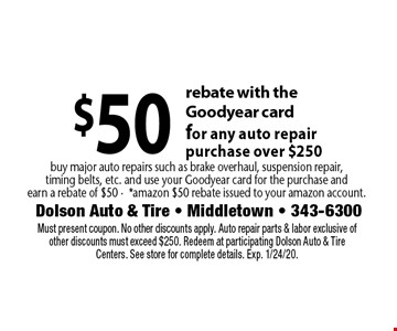 $50 rebate with the Goodyear card for any auto repair purchase over $250. Buy major auto repairs such as brake overhaul, suspension repair, timing belts, etc. and use your Goodyear card for the purchase and earn a rebate of $50 -*amazon $50 rebate issued to your amazon account. . Must present coupon. No other discounts apply. Auto repair parts & labor exclusive of other discounts must exceed $250. Redeem at participating Dolson Auto & Tire Centers. See store for complete details. Exp. 1/24/20.