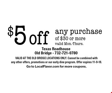 $5 off any purchase of $30 or more valid Mon.-Thurs. Valid At The Old Bridge Locations Only. Cannot be combined with any other offers, promotions or our early dine program. Offer expires 11-9-18. Go to LocalFlavor.com for more coupons.