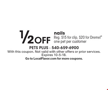 1/2 Off nails Reg. $15 for clip, $20 for Dremel one pet per customer. With this coupon. Not valid with other offers or prior services. Expires 10-5-18. Go to LocalFlavor.com for more coupons.