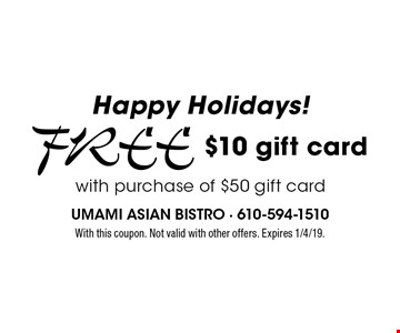 Happy Holidays! Free $10 gift card with purchase of $50 gift card. With this coupon. Not valid with other offers. Expires 1/4/19.