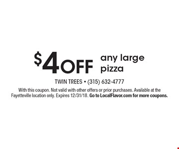 $4 OFF any large pizza. With this coupon. Not valid with other offers or prior purchases. Available at the Fayetteville location only. Expires 12/31/18. Go to LocalFlavor.com for more coupons.