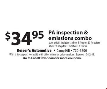 $34.95 PA inspection & emissions combo pass or fail - includes stickers & fee plus $7 for safety sticker & shop fees - most cars & trucks. With this coupon. Not valid with other offers or prior services. Expires 10-12-18. Go to LocalFlavor.com for more coupons.