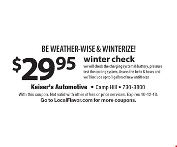 BE WEATHER-WISE & WINTERIZE! $29.95 winter check. We will check the charging system & battery, pressure test the cooling system, Assess the belts & hoses and we'll include up to 1 gallon of new antifreeze. With this coupon. Not valid with other offers or prior services. Expires 10-12-18. Go to LocalFlavor.com for more coupons.