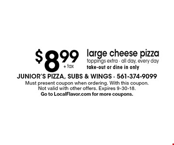 $8.99+ tax large cheese pizza toppings extra - all day, every day take-out or dine in only. Must present coupon when ordering. With this coupon. Not valid with other offers. Expires 9-30-18. Go to LocalFlavor.com for more coupons.