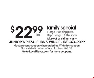 $22.99 + tax - family special - 1 large 1-topping pizza, 10 pc. wings & 2 liter soda, take-out or delivery only. Must present coupon when ordering. With this coupon. Not valid with other offers. Expires 11/2/18. Go to LocalFlavor.com for more coupons.