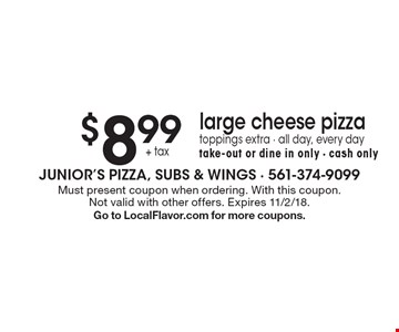 $8.99+ tax large cheese pizza. Toppings extra. All day, every day. Take-out or dine in only. Cash only. Must present coupon when ordering. With this coupon. Not valid with other offers. Expires 11/2/18. Go to LocalFlavor.com for more coupons.