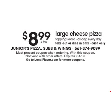 $8.99 + tax large cheese pizza. Toppings extra - all day, every day. Take-out or dine in only - cash only. Must present coupon when ordering. With this coupon. Not valid with other offers. Expires 2-1-19. Go to LocalFlavor.com for more coupons.