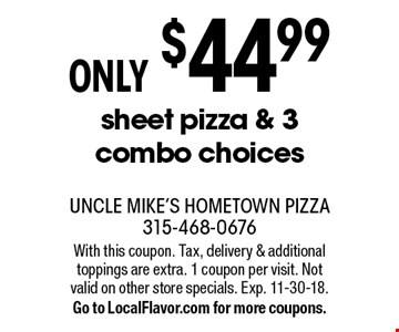 ONLY $44.99 sheet pizza & 3 combo choices. With this coupon. Tax, delivery & additional toppings are extra. 1 coupon per visit. Not valid on other store specials. Exp. 11-30-18.Go to LocalFlavor.com for more coupons.