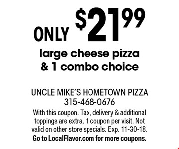 ONLY $21.99 large cheese pizza & 1 combo choice. With this coupon. Tax, delivery & additional toppings are extra. 1 coupon per visit. Not valid on other store specials. Exp. 11-30-18.Go to LocalFlavor.com for more coupons.