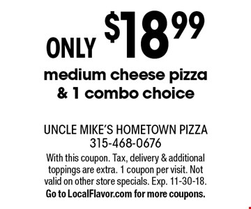 ONLY $18.99 medium cheese pizza & 1 combo choice. With this coupon. Tax, delivery & additional toppings are extra. 1 coupon per visit. Not valid on other store specials. Exp. 11-30-18.Go to LocalFlavor.com for more coupons.