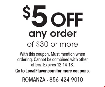 $5 OFF any order of $30 or more. With this coupon. Must mention when ordering. Cannot be combined with other offers. Expires 12-14-18. Go to LocalFlavor.com for more coupons.