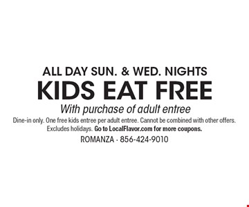 ALL DAY SUN. & WED. NIGHTS. KIDS EAT FREE With purchase of adult entree. Dine-in only. One free kids entree per adult entree. Cannot be combined with other offers. Excludes holidays. Go to LocalFlavor.com for more coupons. 1-4-19.