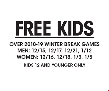 FREE KIDS OVER 2018-19 WINTER BREAK GAMESMEN: 12/15, 12/17, 12/21, 1/12WOMEN: 12/16, 12/18, 1/3, 1/5KIDS 12 AND YOUNGER ONLY.