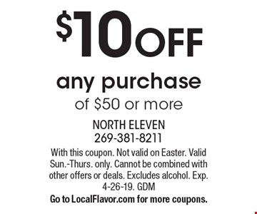 $10 off any purchase of $50 or more. With this coupon. Valid Sun.-Thurs. only. Cannot be combined with other offers or deals. Excludes alcohol. Exp. 4-26-19. GDM. Go to LocalFlavor.com for more coupons.