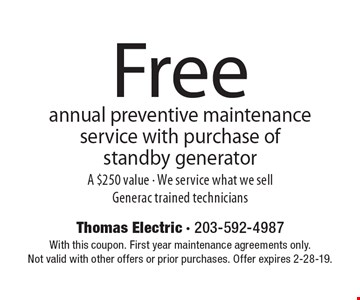 Free annual preventive maintenance service with purchase of standby generator A $250 value - We service what we sell Generac trained technicians. With this coupon. First year maintenance agreements only. Not valid with other offers or prior purchases. Offer expires 2-28-19.