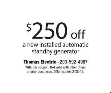 $250 off a new installed automatic standby generator. With this coupon. Not valid with other offers or prior purchases. Offer expires 2-28-19.