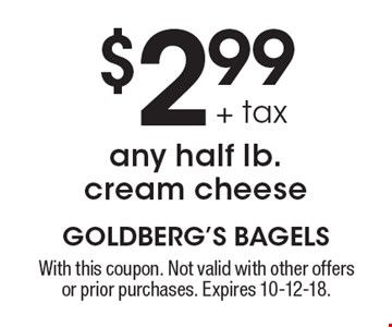 $2.99 + tax any half lb. cream cheese. With this coupon. Not valid with other offers or prior purchases. Expires 10-12-18.