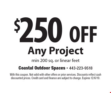 $250 Off Any Project. Min 200 sq. or linear feet. With this coupon. Not valid with other offers or prior services. Discounts reflect cash discounted prices. Credit card and finance are subject to change. Expires 12/6/19.