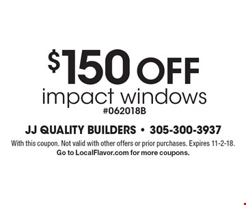 $150 OFF impact windows, #062018B. With this coupon. Not valid with other offers or prior purchases. Expires 11-2-18. Go to LocalFlavor.com for more coupons.