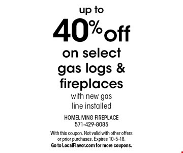 up to 40% off on select gas logs & fireplaces with new gasline installed. With this coupon. Not valid with other offers or prior purchases. Expires 10-5-18. Go to LocalFlavor.com for more coupons.